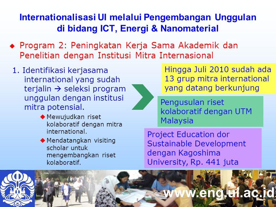 www.eng.ui.ac.id  Program 2: Peningkatan Kerja Sama Akademik dan Penelitian dengan Institusi Mitra Internasional Internationalisasi UI melalui Pengembangan Unggulan di bidang ICT, Energi & Nanomaterial Hingga Juli 2010 sudah ada 13 grup mitra international yang datang berkunjung Pengusulan riset kolaboratif dengan UTM Malaysia 1.