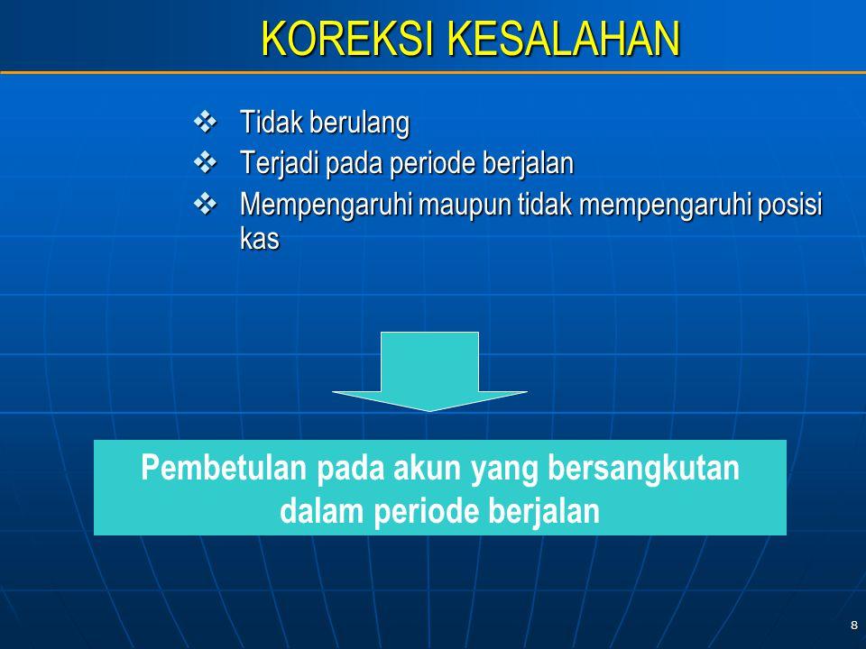 8 KOREKSI KESALAHAN  Tidak berulang  Terjadi pada periode berjalan  Mempengaruhi maupun tidak mempengaruhi posisi kas Pembetulan pada akun yang bersangkutan dalam periode berjalan