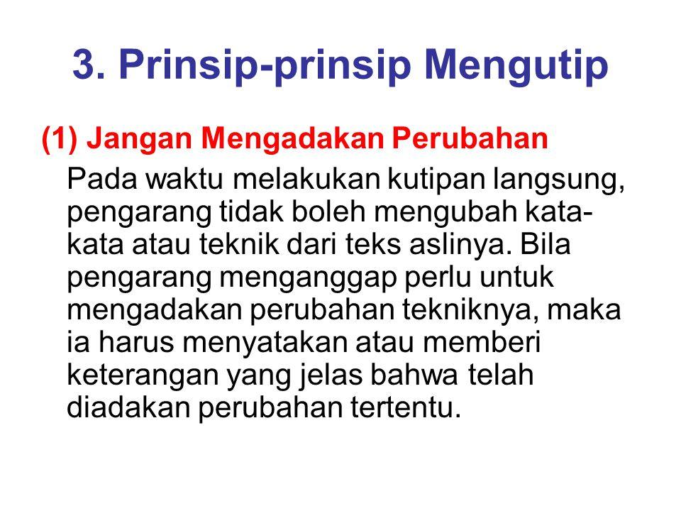 3. Prinsip-prinsip Mengutip (1) Jangan Mengadakan Perubahan Pada waktu melakukan kutipan langsung, pengarang tidak boleh mengubah kata- kata atau tekn