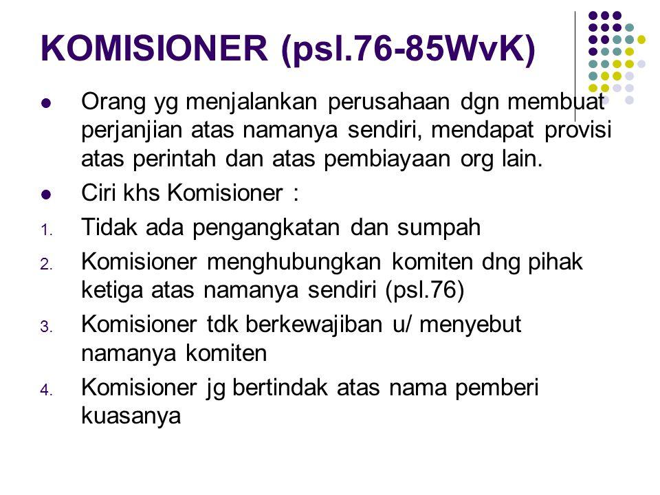 KOMISIONER (psl.76-85WvK) Orang yg menjalankan perusahaan dgn membuat perjanjian atas namanya sendiri, mendapat provisi atas perintah dan atas pembiay