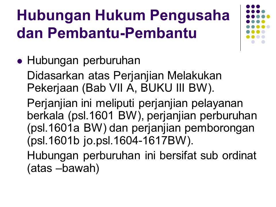 Hubungan Hukum Pengusaha dan Pembantu-Pembantu Hubungan perburuhan Didasarkan atas Perjanjian Melakukan Pekerjaan (Bab VII A, BUKU III BW). Perjanjian