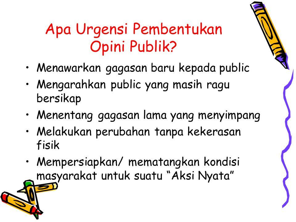 Apa Urgensi Pembentukan Opini Publik? Menawarkan gagasan baru kepada public Mengarahkan public yang masih ragu bersikap Menentang gagasan lama yang me