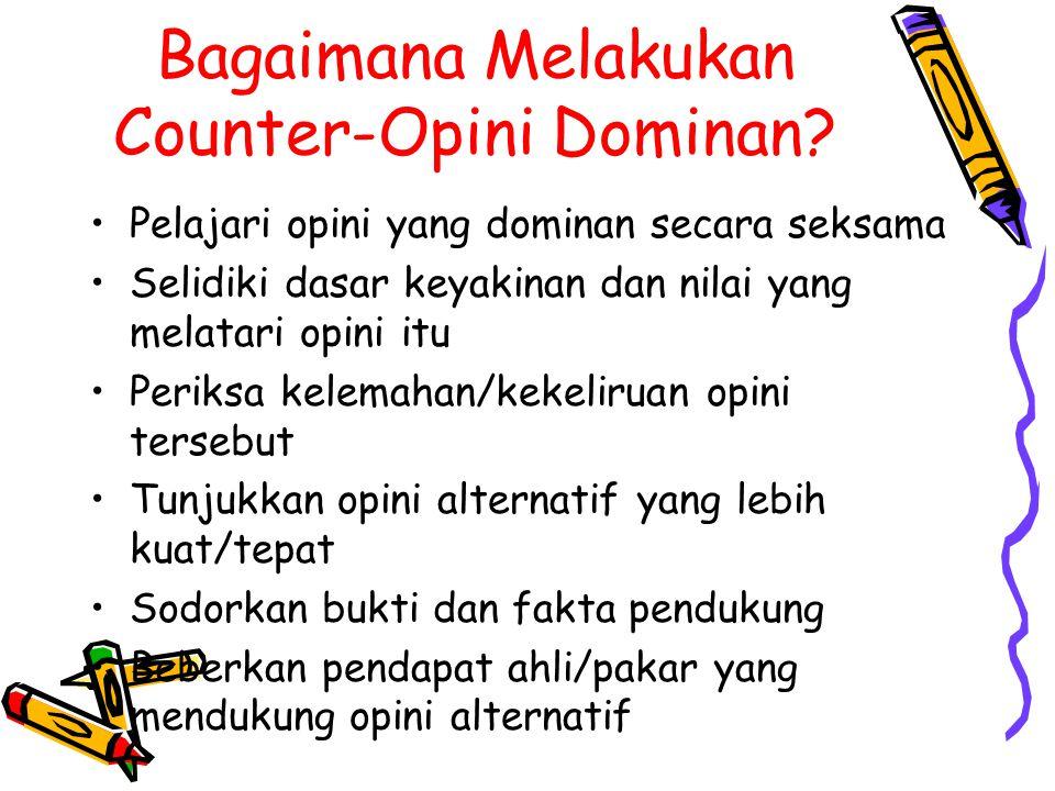 Bagaimana Melakukan Counter-Opini Dominan? Pelajari opini yang dominan secara seksama Selidiki dasar keyakinan dan nilai yang melatari opini itu Perik