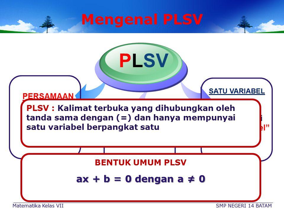Matematika Kelas VII SMP NEGERI 14 BATAM Mengenal PLSV PERSAMAAN Dihubungkan dengan tanda sama dengan = PLSV SATU VARIABEL Hanya mempunyai Satu Variabel saja LINIER Variabelnya berpangkat 1 (Satu) PLSV : Kalimat terbuka yang dihubungkan oleh tanda sama dengan (=) dan hanya mempunyai satu variabel berpangkat satu BENTUK UMUM PLSV ax + b = 0 dengan a ≠ 0