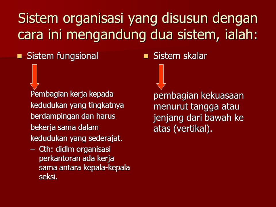 Sistem organisasi yang disusun dengan cara ini mengandung dua sistem, ialah: Sistem fungsional Sistem fungsional Pembagian kerja kepada kedudukan yang