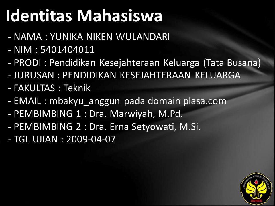 Identitas Mahasiswa - NAMA : YUNIKA NIKEN WULANDARI - NIM : 5401404011 - PRODI : Pendidikan Kesejahteraan Keluarga (Tata Busana) - JURUSAN : PENDIDIKAN KESEJAHTERAAN KELUARGA - FAKULTAS : Teknik - EMAIL : mbakyu_anggun pada domain plasa.com - PEMBIMBING 1 : Dra.