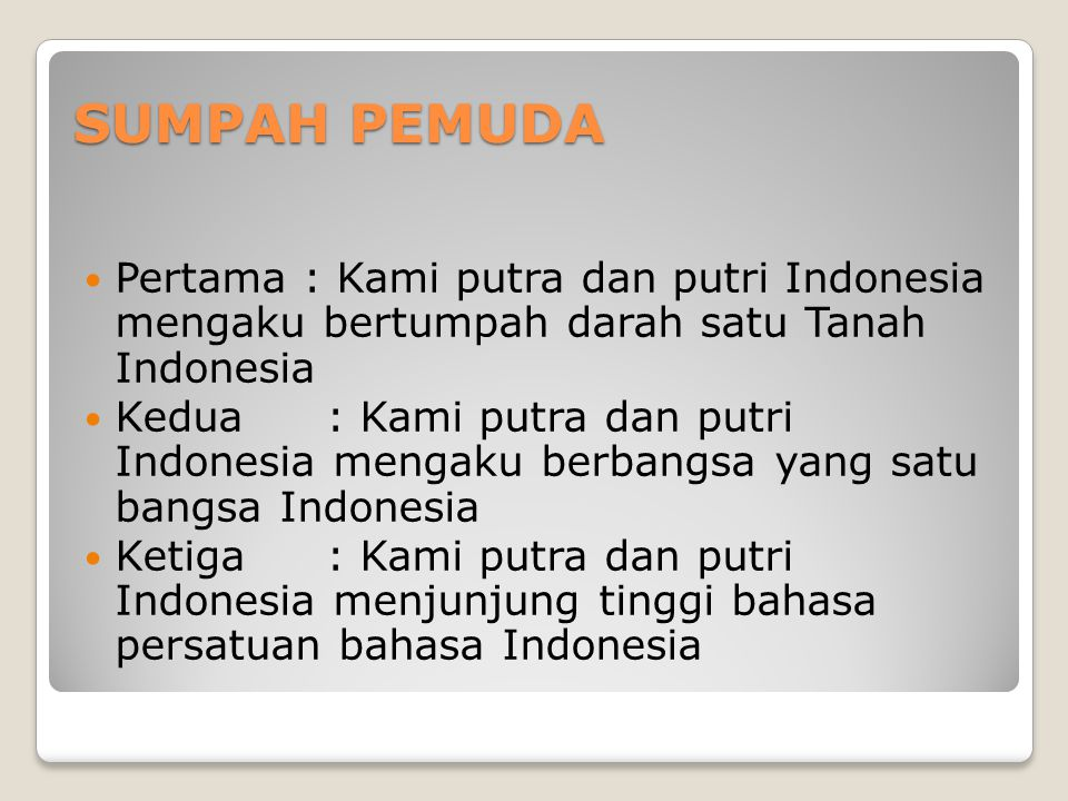 SUMPAH PEMUDA Pertama : Kami putra dan putri Indonesia mengaku bertumpah darah satu Tanah Indonesia Kedua : Kami putra dan putri Indonesia mengaku berbangsa yang satu bangsa Indonesia Ketiga : Kami putra dan putri Indonesia menjunjung tinggi bahasa persatuan bahasa Indonesia