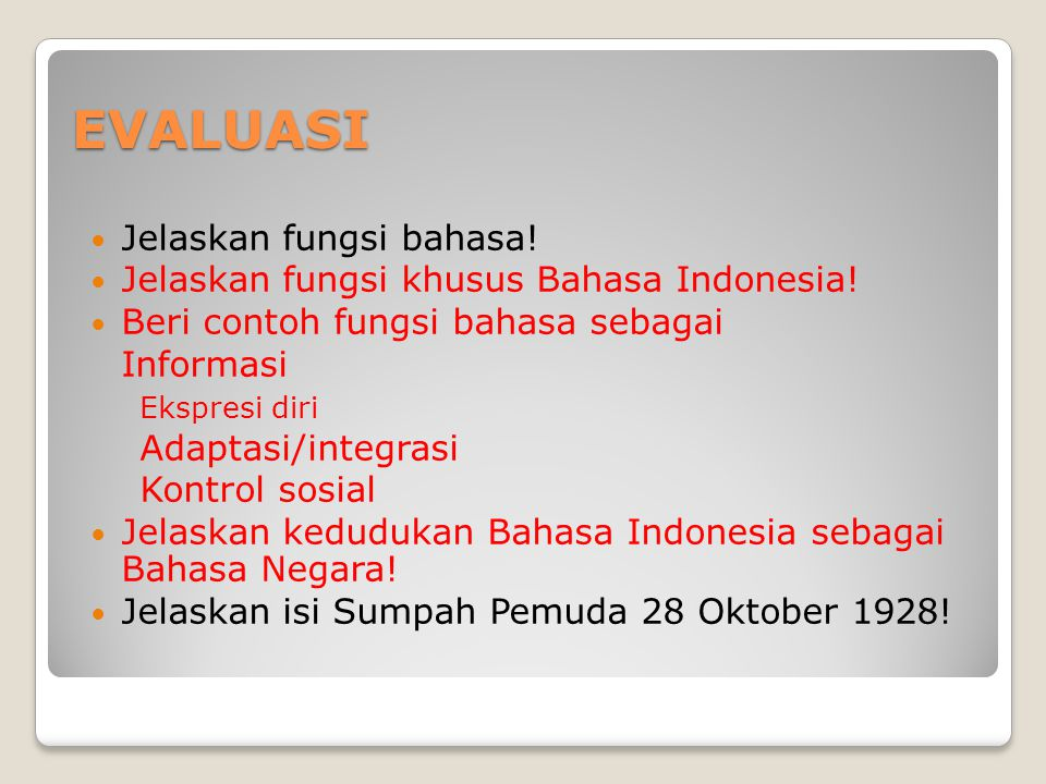 EVALUASI Jelaskan fungsi bahasa! Jelaskan fungsi khusus Bahasa Indonesia! Beri contoh fungsi bahasa sebagai Informasi Ekspresi diri Adaptasi/integrasi