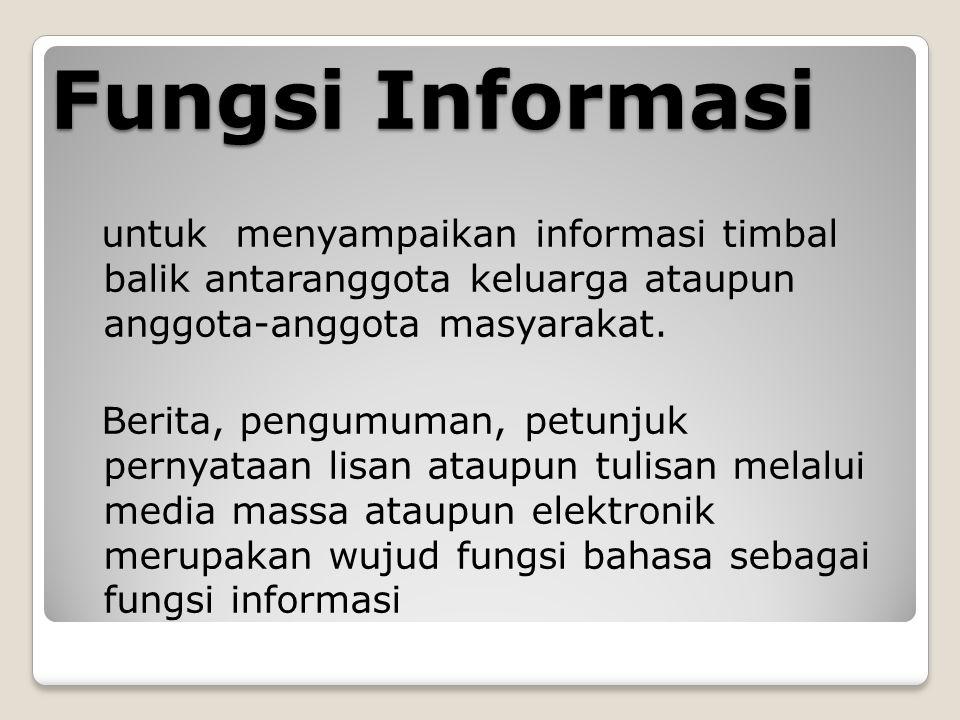 Fungsi Informasi untuk menyampaikan informasi timbal balik antaranggota keluarga ataupun anggota-anggota masyarakat. Berita, pengumuman, petunjuk pern