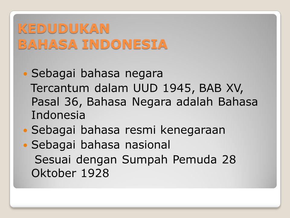 KEDUDUKAN BAHASA INDONESIA Sebagai bahasa negara Tercantum dalam UUD 1945, BAB XV, Pasal 36, Bahasa Negara adalah Bahasa Indonesia Sebagai bahasa resmi kenegaraan Sebagai bahasa nasional Sesuai dengan Sumpah Pemuda 28 Oktober 1928