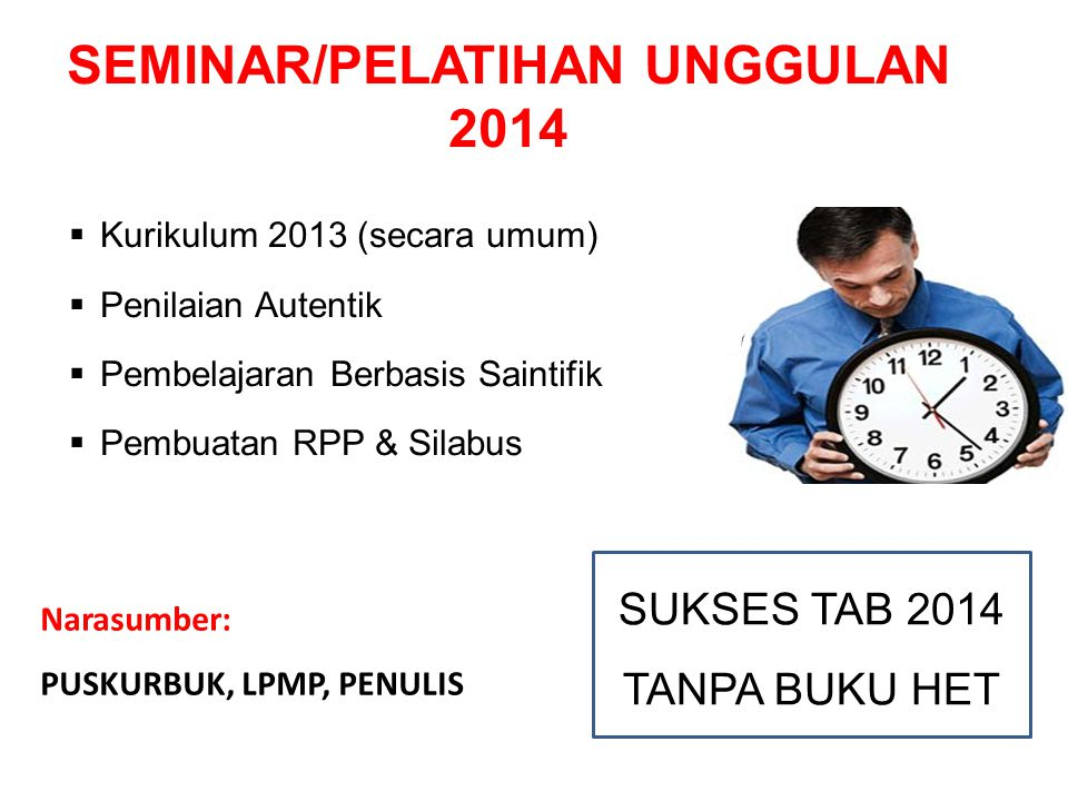 SEMINAR/PELATIHAN UNGGULAN 2014  Kurikulum 2013 (secara umum)  Penilaian Autentik  Pembelajaran Berbasis Saintifik  Pembuatan RPP & Silabus SUKSES TAB 2014 TANPA BUKU HET Narasumber: PUSKURBUK, LPMP, PENULIS