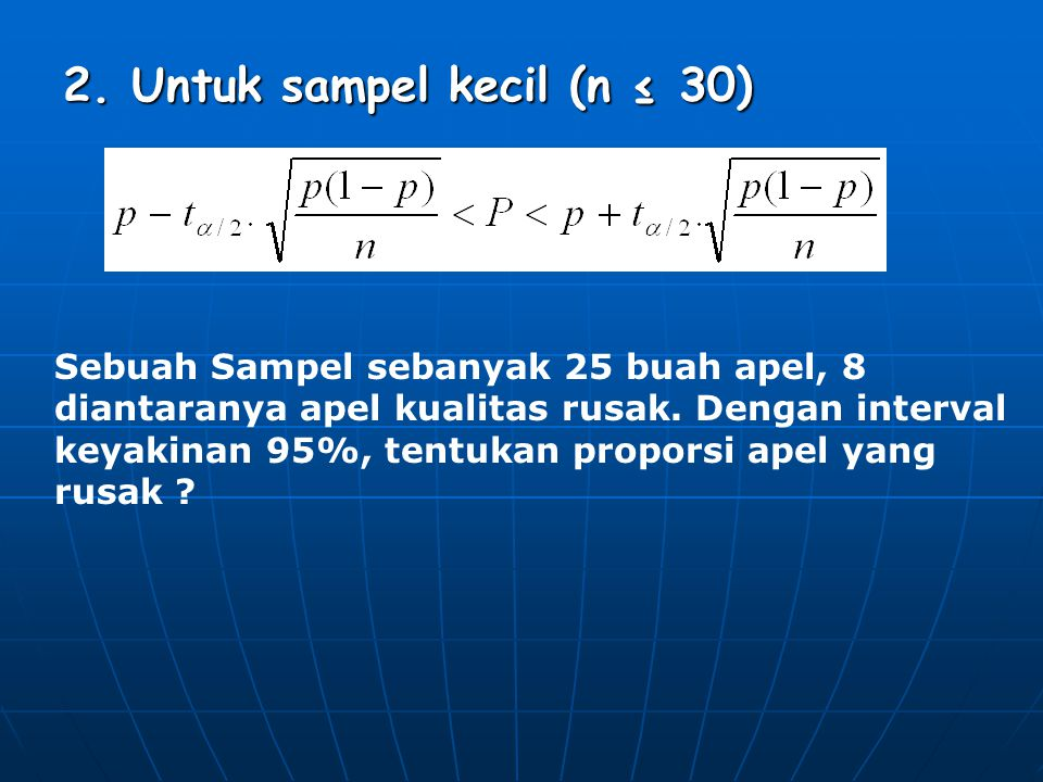 2. Untuk sampel kecil (n ≤ 30) Sebuah Sampel sebanyak 25 buah apel, 8 diantaranya apel kualitas rusak. Dengan interval keyakinan 95%, tentukan propors