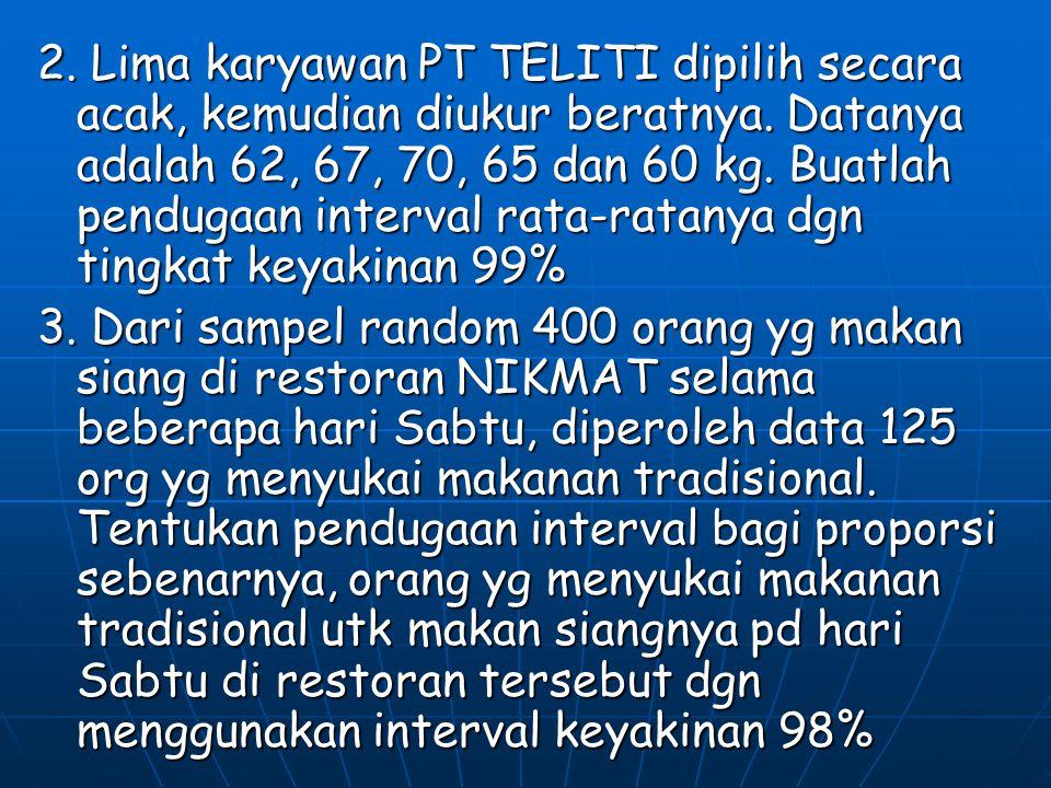 2. Lima karyawan PT TELITI dipilih secara acak, kemudian diukur beratnya. Datanya adalah 62, 67, 70, 65 dan 60 kg. Buatlah pendugaan interval rata-rat