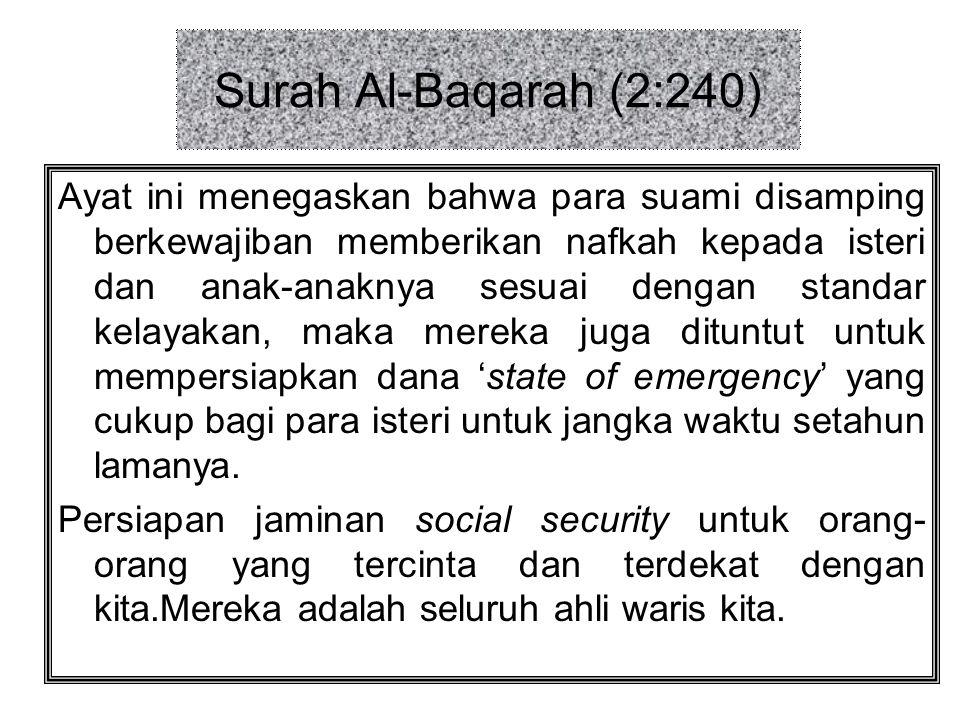Surah Al-Baqarah (2:240) Ayat ini menegaskan bahwa para suami disamping berkewajiban memberikan nafkah kepada isteri dan anak-anaknya sesuai dengan standar kelayakan, maka mereka juga dituntut untuk mempersiapkan dana 'state of emergency' yang cukup bagi para isteri untuk jangka waktu setahun lamanya.