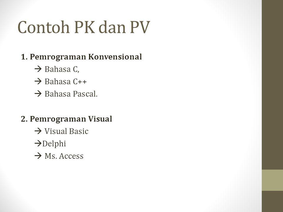 Contoh PK dan PV 1. Pemrograman Konvensional  Bahasa C,  Bahasa C++  Bahasa Pascal. 2. Pemrograman Visual  Visual Basic  Delphi  Ms. Access