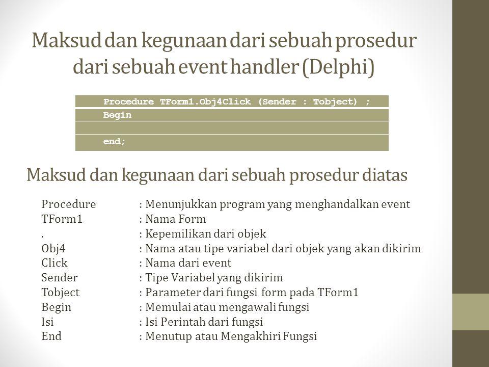 Maksud dan kegunaan dari sebuah prosedur dari sebuah event handler (Delphi) Procedure TForm1.Obj4Click (Sender : Tobject) ; Begin end; Procedure: Menu