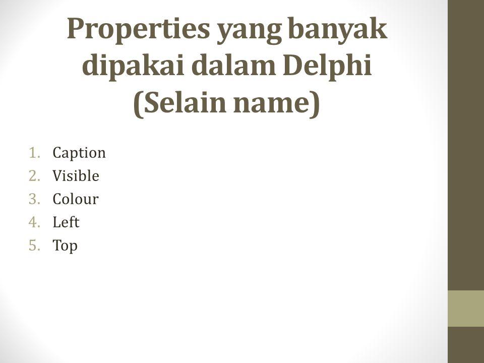 Properties yang banyak dipakai dalam Delphi (Selain name) 1.Caption 2.Visible 3.Colour 4.Left 5.Top