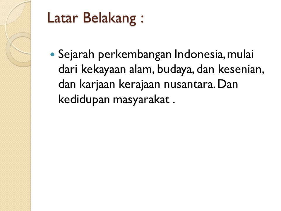 Latar Belakang : Sejarah perkembangan Indonesia, mulai dari kekayaan alam, budaya, dan kesenian, dan karjaan kerajaan nusantara.