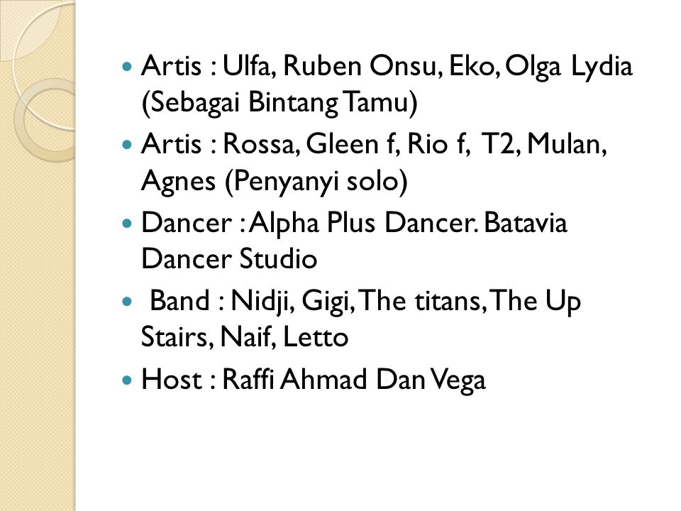 Artis : Ulfa, Ruben Onsu, Eko, Olga Lydia (Sebagai Bintang Tamu) Artis : Rossa, Gleen f, Rio f, T2, Mulan, Agnes (Penyanyi solo) Dancer : Alpha Plus Dancer.