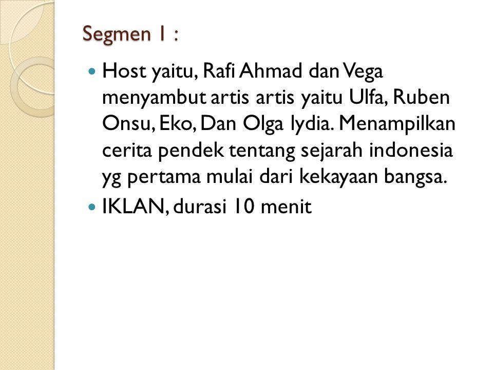 Segmen 1 : Host yaitu, Rafi Ahmad dan Vega menyambut artis artis yaitu Ulfa, Ruben Onsu, Eko, Dan Olga lydia.