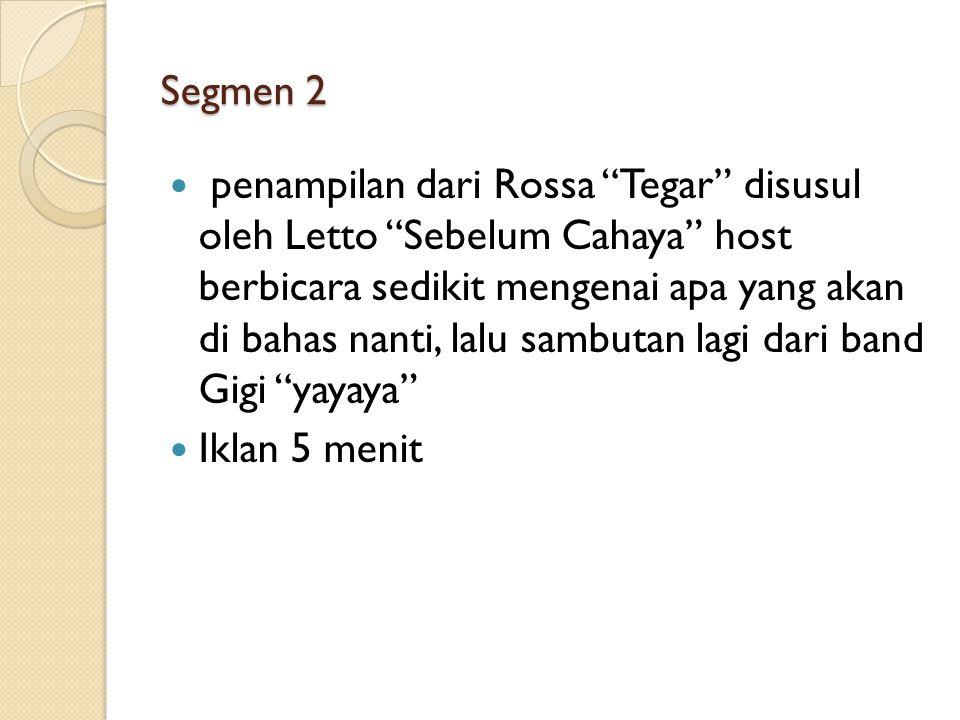 Segmen 2 penampilan dari Rossa Tegar disusul oleh Letto Sebelum Cahaya host berbicara sedikit mengenai apa yang akan di bahas nanti, lalu sambutan lagi dari band Gigi yayaya Iklan 5 menit
