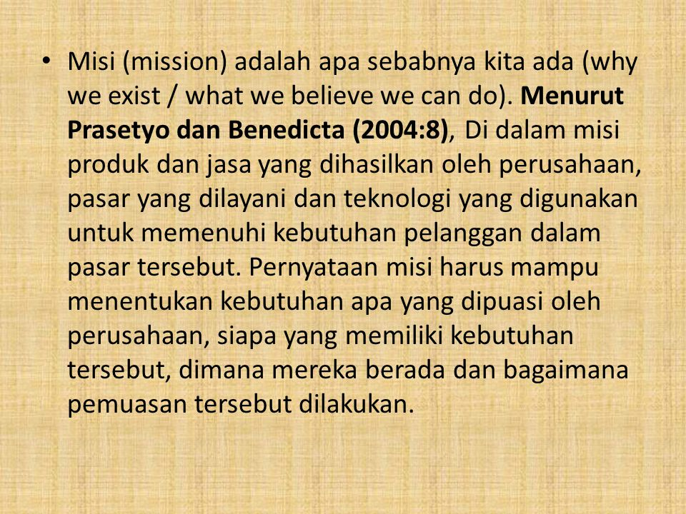 Misi (mission) adalah apa sebabnya kita ada (why we exist / what we believe we can do). Menurut Prasetyo dan Benedicta (2004:8), Di dalam misi produk