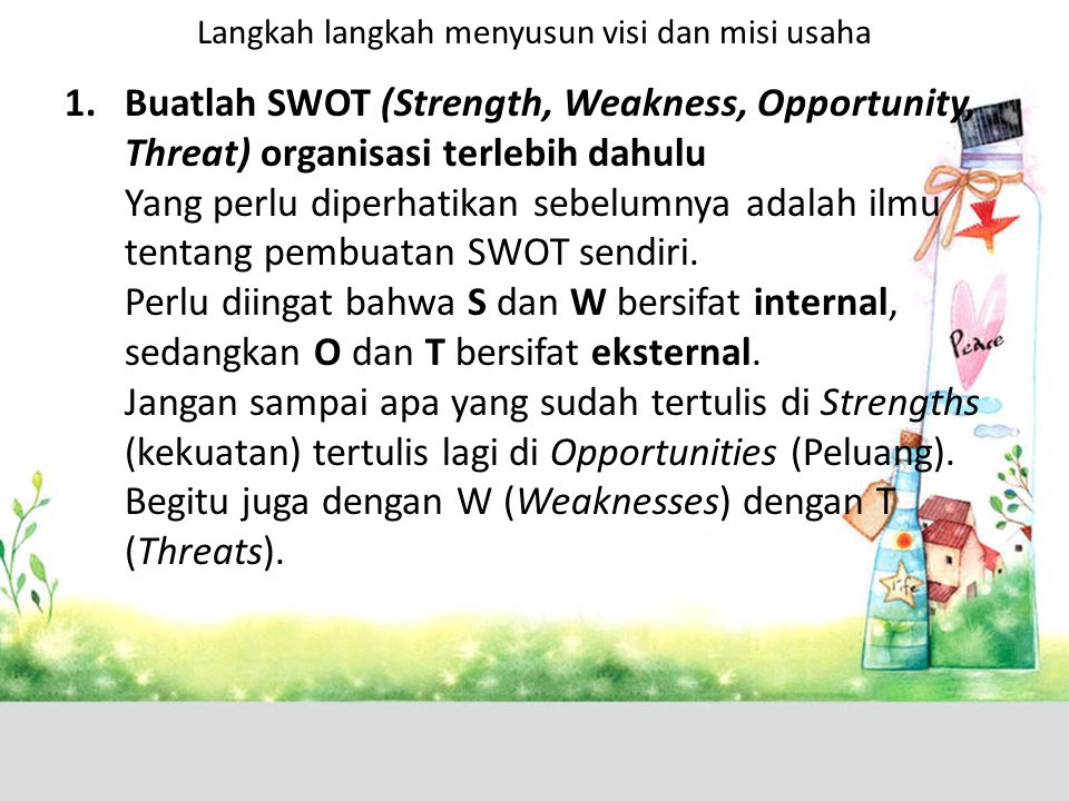 Langkah langkah menyusun visi dan misi usaha 1.Buatlah SWOT (Strength, Weakness, Opportunity, Threat) organisasi terlebih dahulu Yang perlu diperhatikan sebelumnya adalah ilmu tentang pembuatan SWOT sendiri.