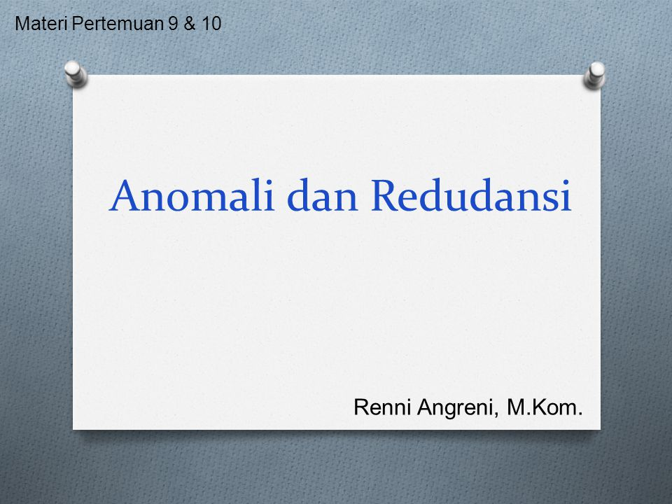 Anomali dan Redudansi Materi Pertemuan 9 & 10 Renni Angreni, M.Kom.