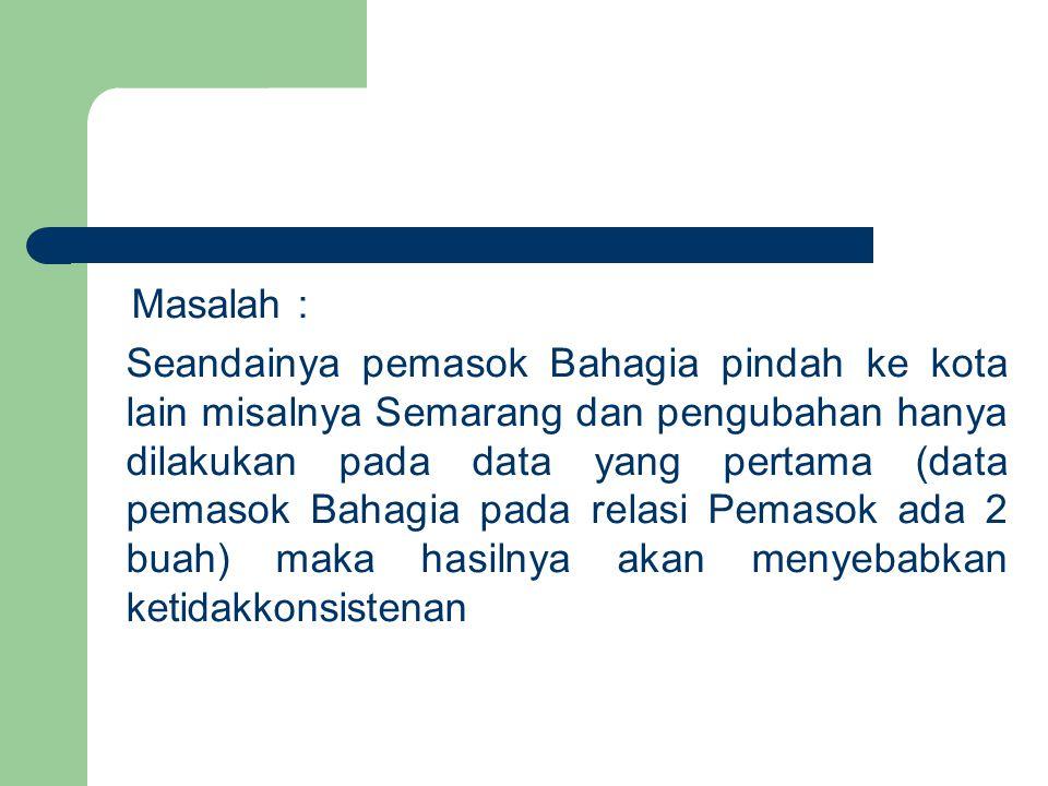 Masalah : Seandainya pemasok Bahagia pindah ke kota lain misalnya Semarang dan pengubahan hanya dilakukan pada data yang pertama (data pemasok Bahagia