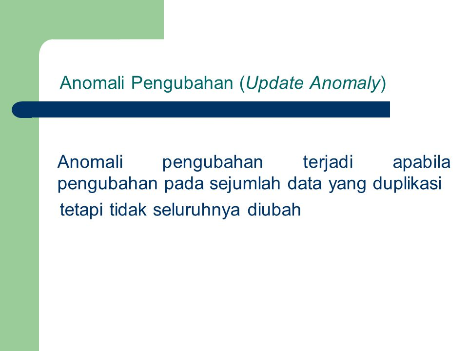 Anomali Pengubahan (Update Anomaly) Anomali pengubahan terjadi apabila pengubahan pada sejumlah data yang duplikasi tetapi tidak seluruhnya diubah