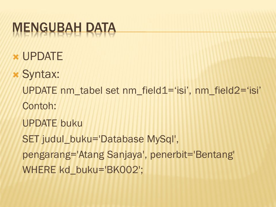  UPDATE  Syntax: UPDATE nm_tabel set nm_field1='isi', nm_field2='isi' Contoh: UPDATE buku SET judul_buku='Database MySql', pengarang='Atang Sanjaya'