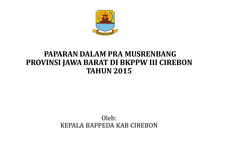 PAPARAN DALAM PRA MUSRENBANG PROVINSI JAWA BARAT DI BKPPW III CIREBON TAHUN 2015 Oleh: KEPALA BAPPEDA KAB CIREBON