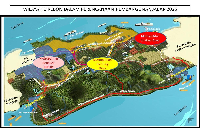 WILAYAH CIREBON DALAM PERENCANAAN PEMBANGUNAN JABAR 2025 Metropolitan Cirebon Raya Metropolitan Bandung Raya Metropolitan Bodebek karpur