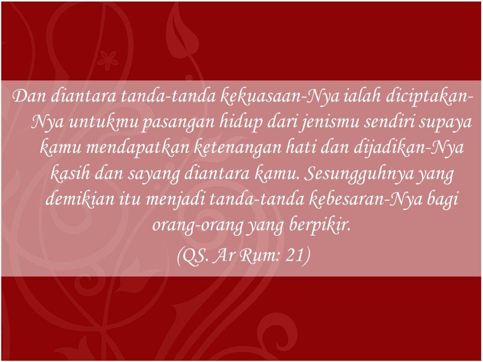 Dan diantara tanda-tanda kekuasaan-Nya ialah diciptakan- Nya untukmu pasangan hidup dari jenismu sendiri supaya kamu mendapatkan ketenangan hati dan dijadikan-Nya kasih dan sayang diantara kamu.