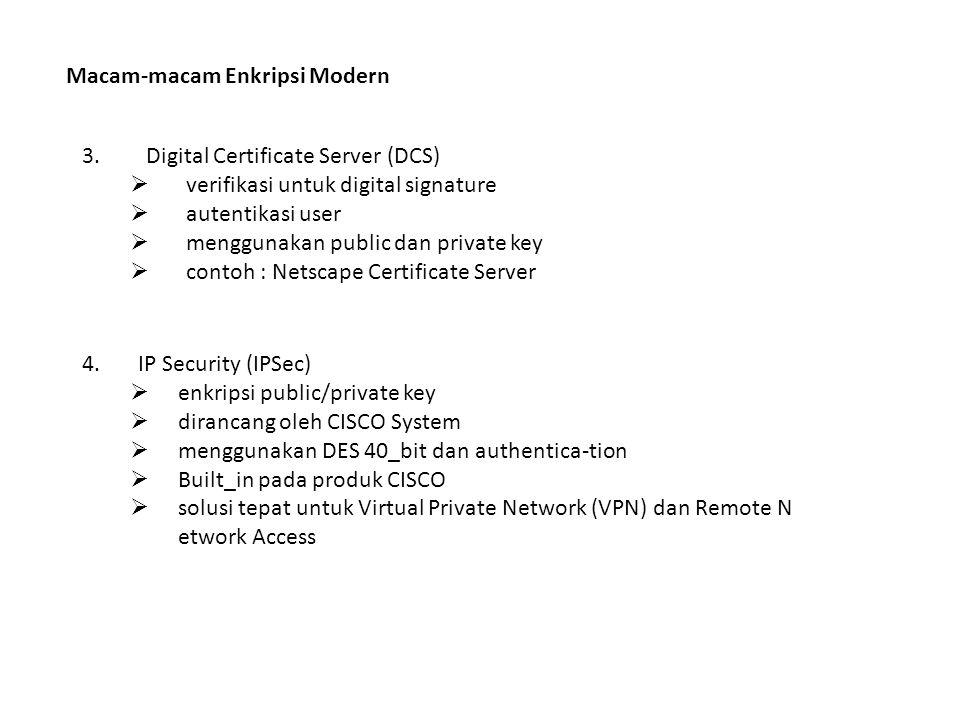 Macam-macam Enkripsi Modern 3.Digital Certificate Server (DCS)  verifikasi untuk digital signature  autentikasi user  menggunakan public dan private key  contoh : Netscape Certificate Server 4.IP Security (IPSec)  enkripsi public/private key  dirancang oleh CISCO System  menggunakan DES 40_bit dan authentica-tion  Built_in pada produk CISCO  solusi tepat untuk Virtual Private Network (VPN) dan Remote N etwork Access