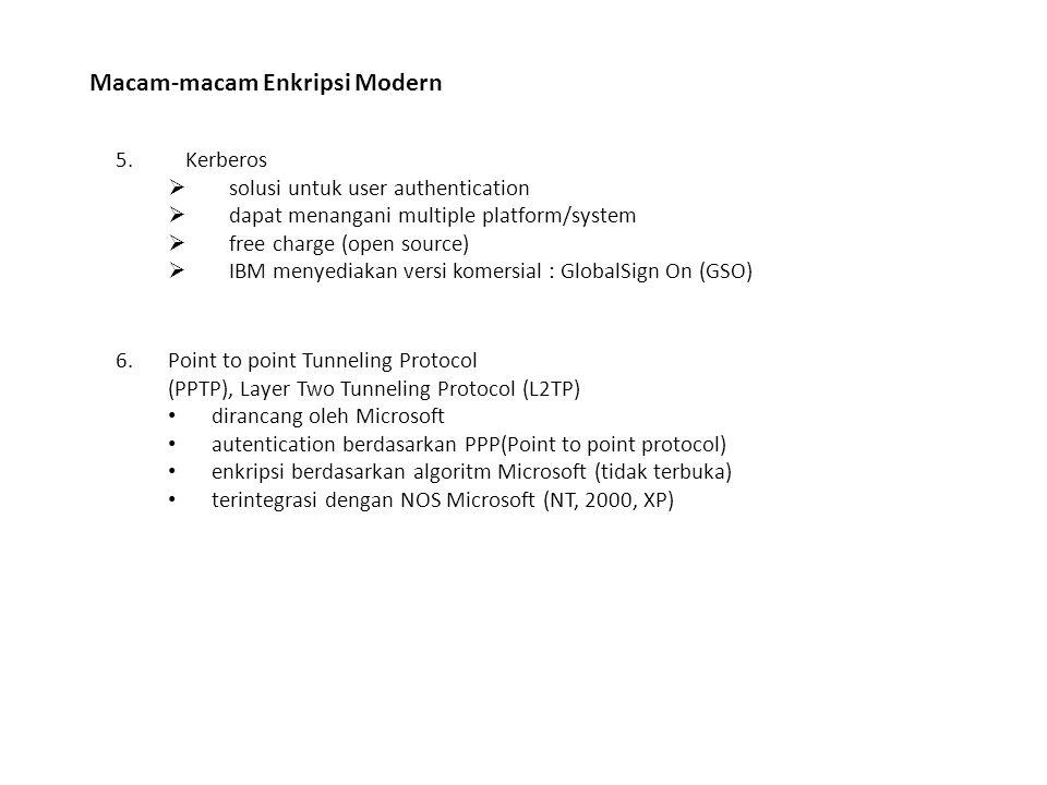 Macam-macam Enkripsi Modern 5.Kerberos  solusi untuk user authentication  dapat menangani multiple platform/system  free charge (open source)  IBM menyediakan versi komersial : GlobalSign On (GSO) 6.Point to point Tunneling Protocol (PPTP), Layer Two Tunneling Protocol (L2TP) dirancang oleh Microsoft autentication berdasarkan PPP(Point to point protocol) enkripsi berdasarkan algoritm Microsoft (tidak terbuka) terintegrasi dengan NOS Microsoft (NT, 2000, XP)