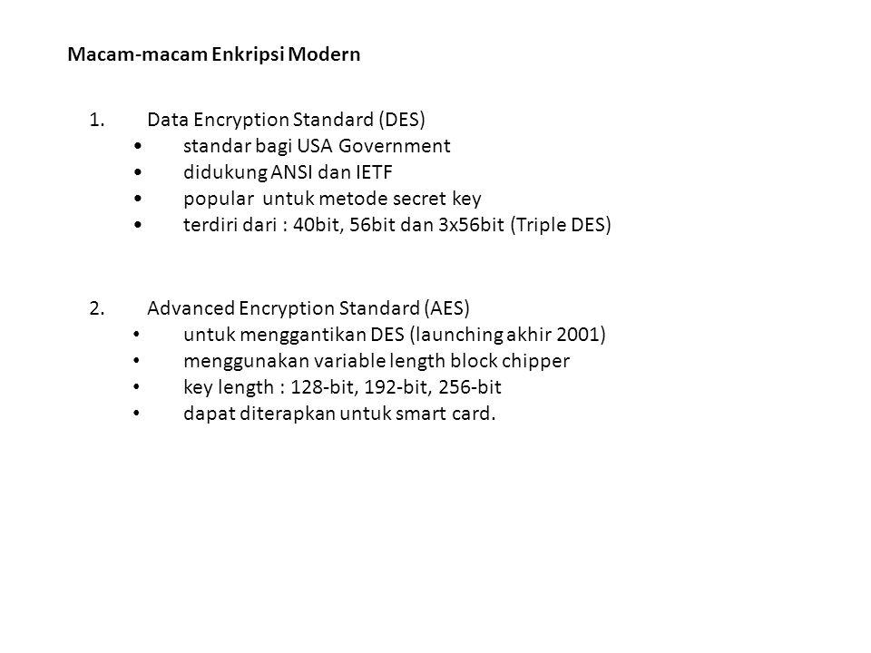 Macam-macam Enkripsi Modern 1.Data Encryption Standard (DES) standar bagi USA Government didukung ANSI dan IETF popular untuk metode secret key terdiri dari : 40bit, 56bit dan 3x56bit (Triple DES) 2.Advanced Encryption Standard (AES) untuk menggantikan DES (launching akhir 2001) menggunakan variable length block chipper key length : 128‐bit, 192‐bit, 256‐bit dapat diterapkan untuk smart card.