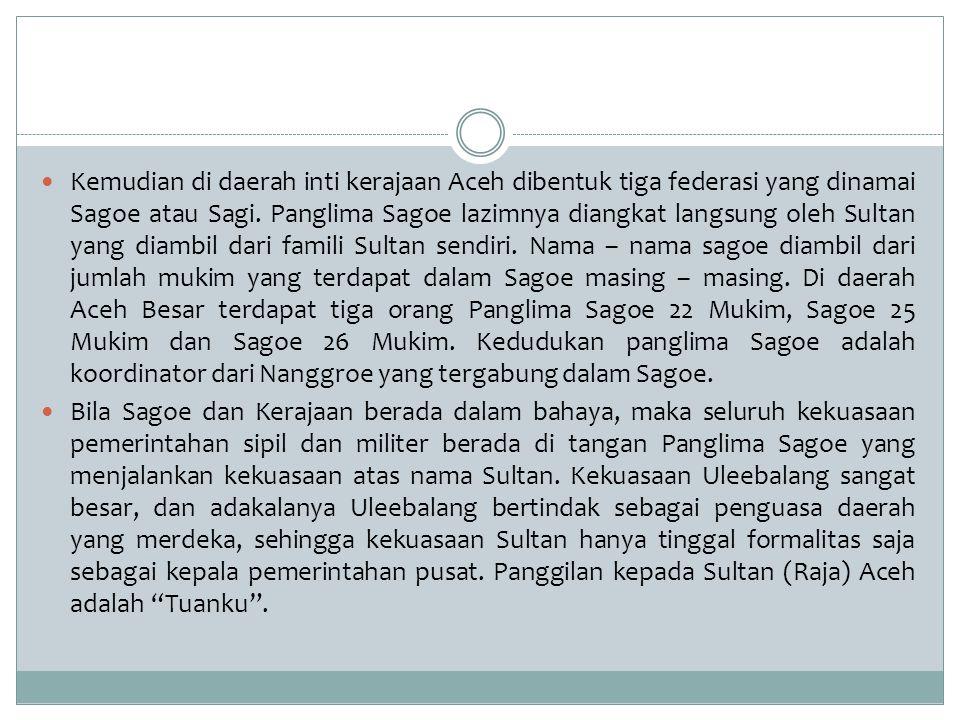 Kemudian di daerah inti kerajaan Aceh dibentuk tiga federasi yang dinamai Sagoe atau Sagi. Panglima Sagoe lazimnya diangkat langsung oleh Sultan yang