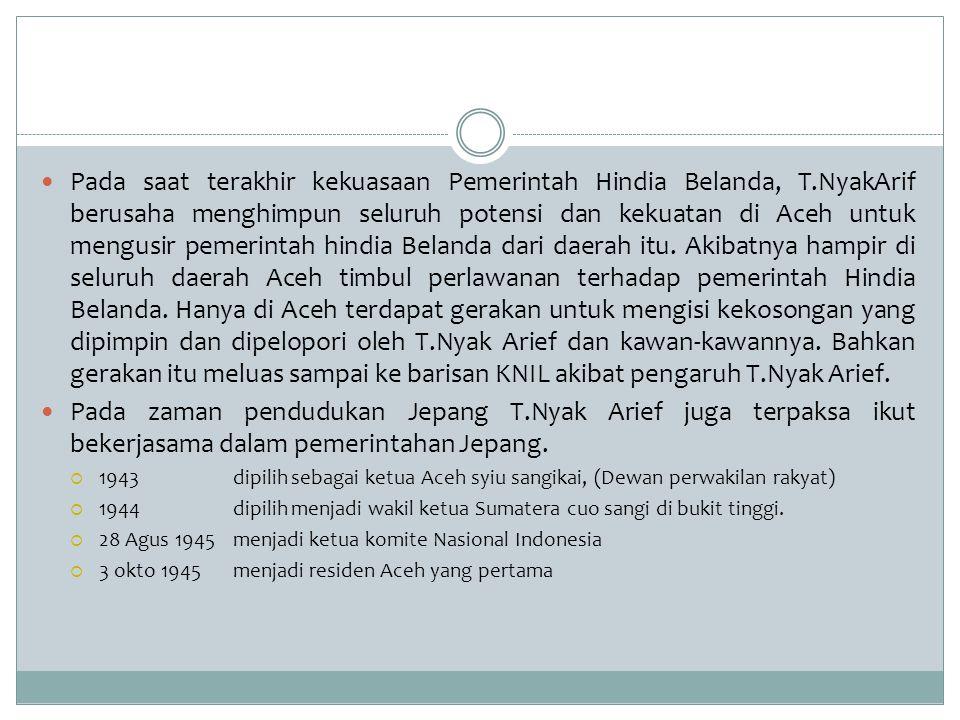 Pada saat terakhir kekuasaan Pemerintah Hindia Belanda, T.NyakArif berusaha menghimpun seluruh potensi dan kekuatan di Aceh untuk mengusir pemerintah
