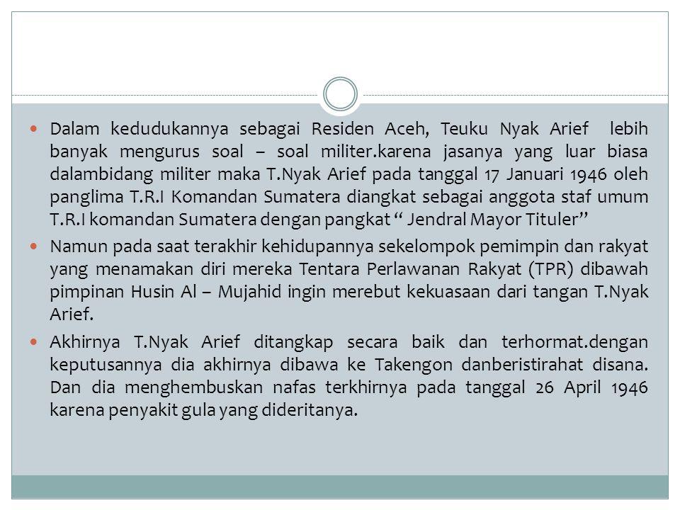 Dalam kedudukannya sebagai Residen Aceh, Teuku Nyak Arief lebih banyak mengurus soal – soal militer.karena jasanya yang luar biasa dalambidang militer