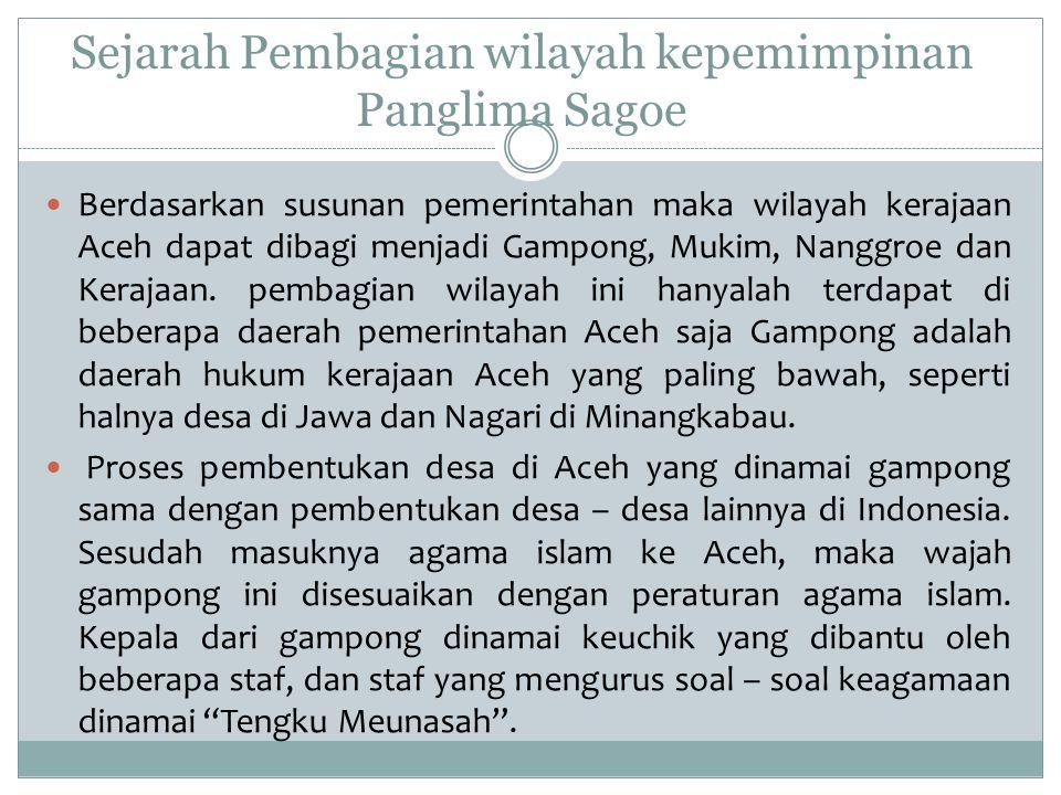 Sejarah Pembagian wilayah kepemimpinan Panglima Sagoe Berdasarkan susunan pemerintahan maka wilayah kerajaan Aceh dapat dibagi menjadi Gampong, Mukim,
