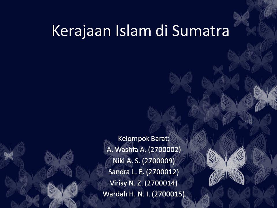 Kerajaan Islam di Sumatra Kelompok Barat: A. Washfa A. (2700002) Niki A. S. (2700009) Sandra L. E. (2700012) Virisy N. Z. (2700014) Wardah H. N. I. (2
