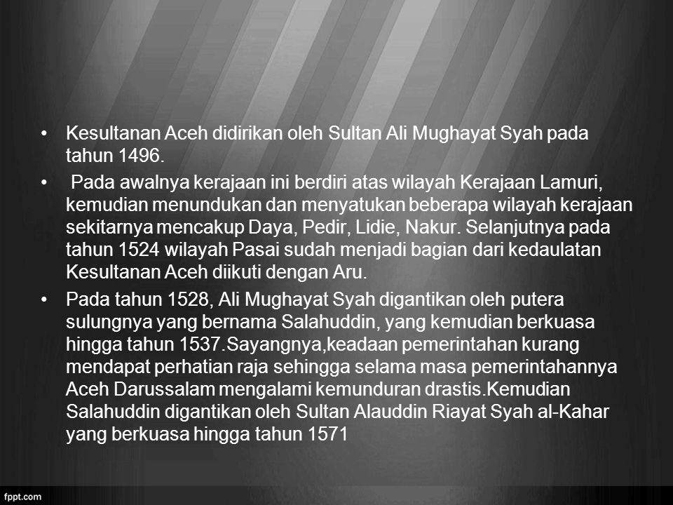 Kesultanan Aceh didirikan oleh Sultan Ali Mughayat Syah pada tahun 1496. Pada awalnya kerajaan ini berdiri atas wilayah Kerajaan Lamuri, kemudian menu
