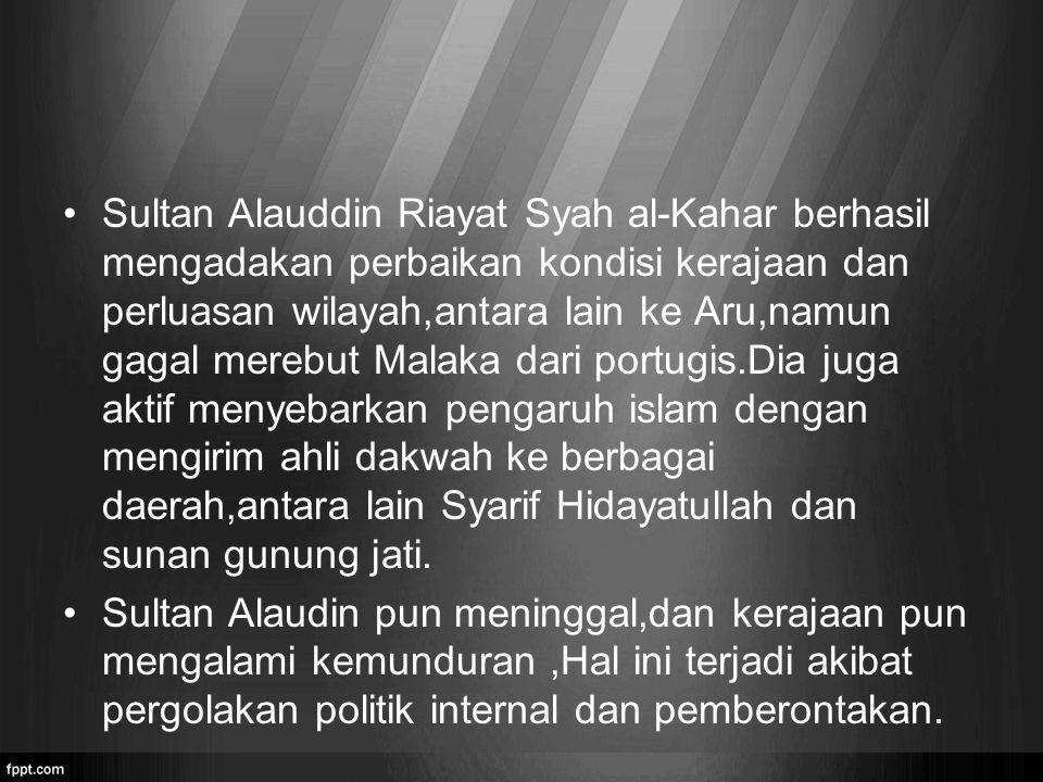Sultan Alauddin Riayat Syah al-Kahar berhasil mengadakan perbaikan kondisi kerajaan dan perluasan wilayah,antara lain ke Aru,namun gagal merebut Malak