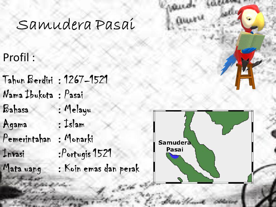Samudera Pasai Profil : Tahun Berdiri: 1267–1521 Nama Ibukota : Pasai Bahasa: Melayu Agama : Islam Pemerintahan : Monarki Invasi :Portugis 1521 Mata u