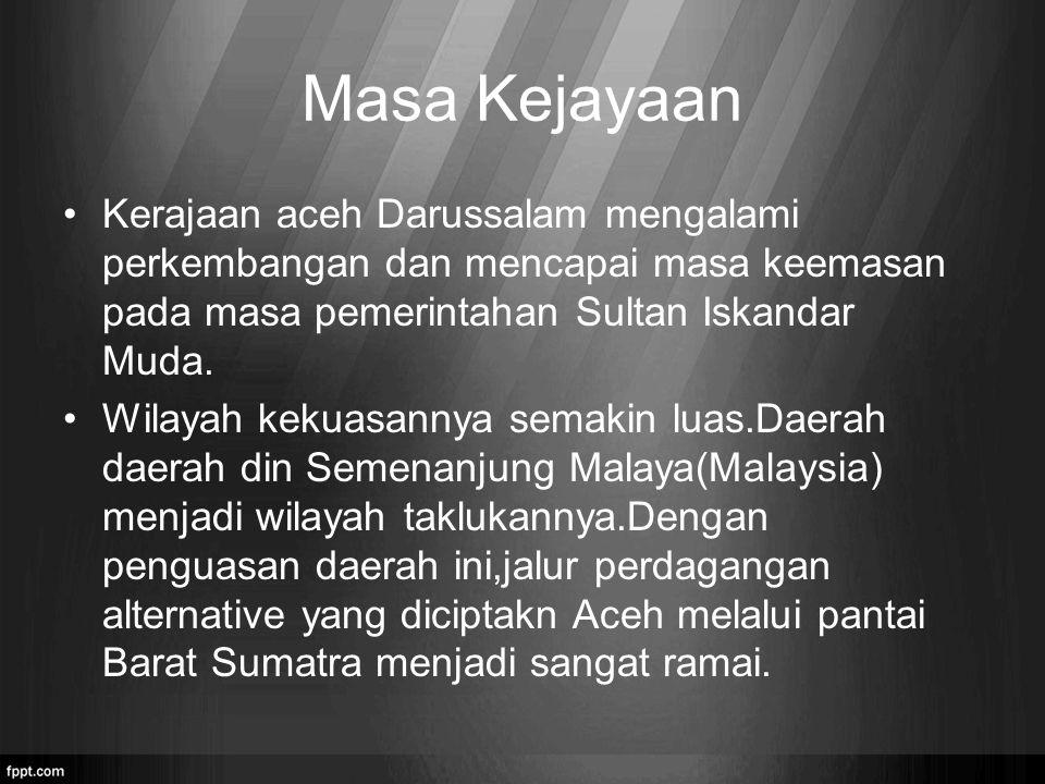 Masa Kejayaan Kerajaan aceh Darussalam mengalami perkembangan dan mencapai masa keemasan pada masa pemerintahan Sultan Iskandar Muda. Wilayah kekuasan