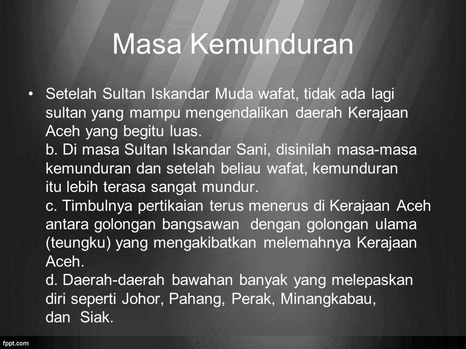 Masa Kemunduran Setelah Sultan Iskandar Muda wafat, tidak ada lagi sultan yang mampu mengendalikan daerah Kerajaan Aceh yang begitu luas. b. Di masa S