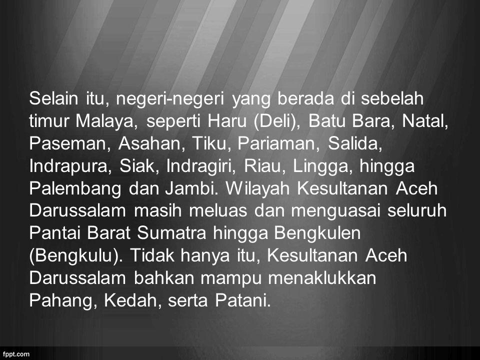 Selain itu, negeri-negeri yang berada di sebelah timur Malaya, seperti Haru (Deli), Batu Bara, Natal, Paseman, Asahan, Tiku, Pariaman, Salida, Indrapu