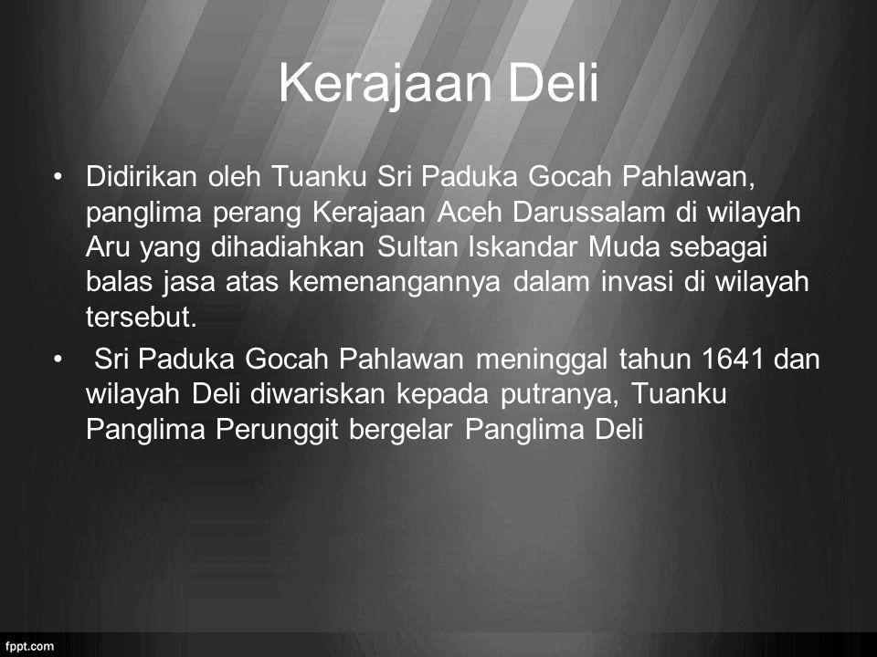 Kerajaan Deli Didirikan oleh Tuanku Sri Paduka Gocah Pahlawan, panglima perang Kerajaan Aceh Darussalam di wilayah Aru yang dihadiahkan Sultan Iskanda