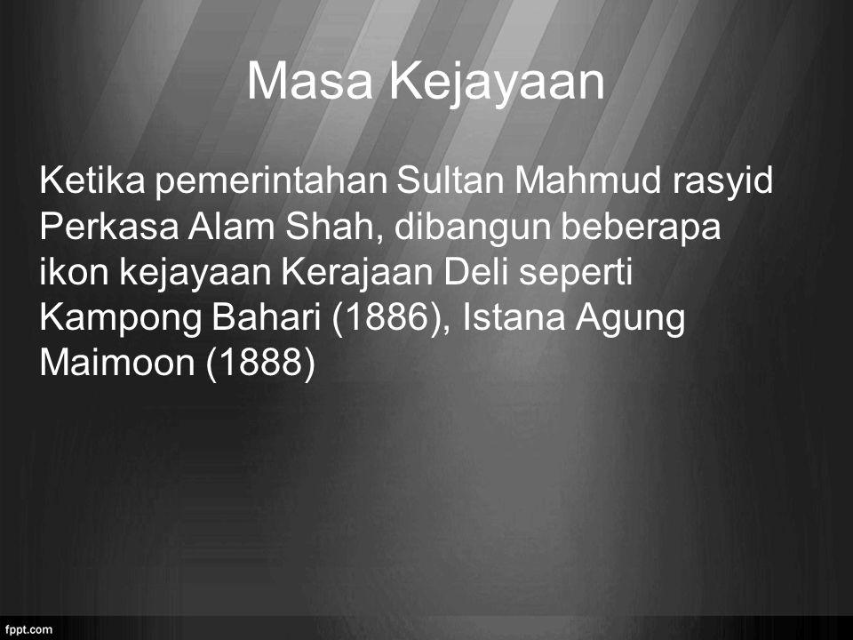 Masa Kejayaan Ketika pemerintahan Sultan Mahmud rasyid Perkasa Alam Shah, dibangun beberapa ikon kejayaan Kerajaan Deli seperti Kampong Bahari (1886),